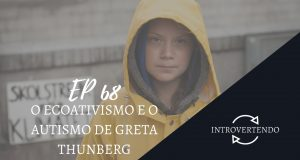 O ecoativismo e o autismo de Greta Thunberg no podcast Introvertendo 68 — Revista Autismo